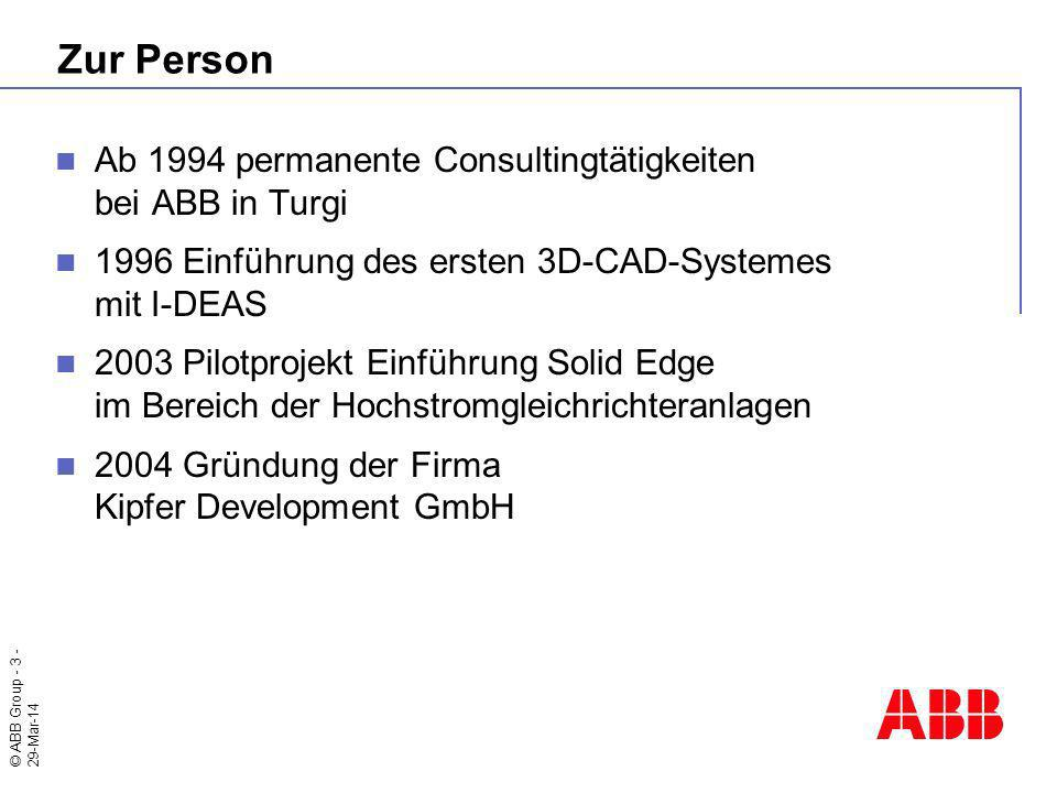 © ABB Group - 3 - 29-Mar-14 Zur Person Ab 1994 permanente Consultingtätigkeiten bei ABB in Turgi 1996 Einführung des ersten 3D-CAD-Systemes mit I-DEAS 2003 Pilotprojekt Einführung Solid Edge im Bereich der Hochstromgleichrichteranlagen 2004 Gründung der Firma Kipfer Development GmbH