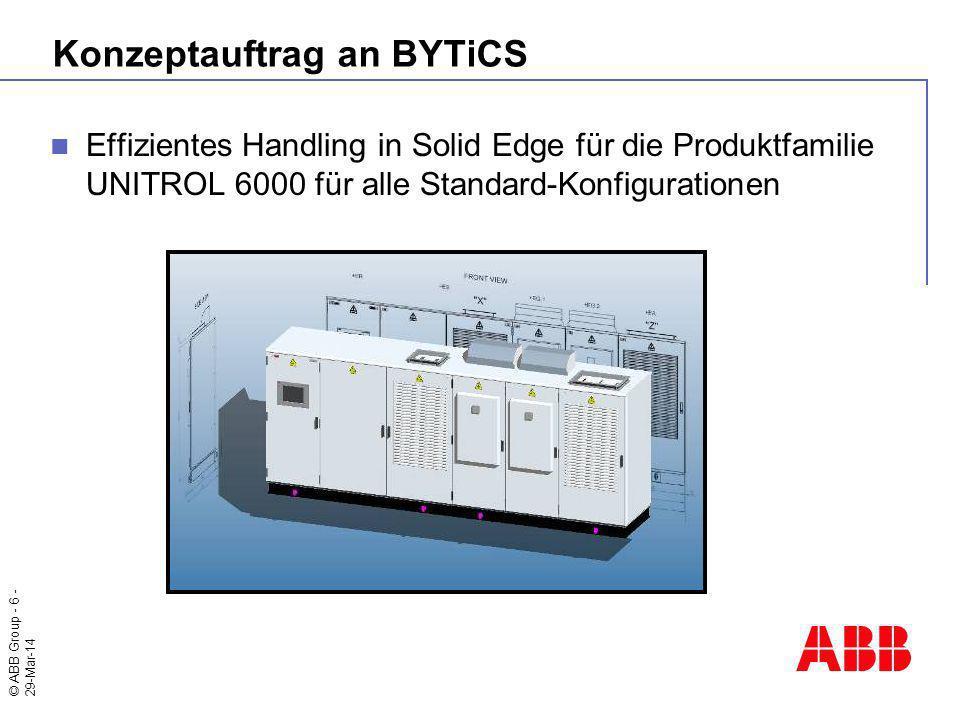 © ABB Group - 6 - 29-Mar-14 Konzeptauftrag an BYTiCS Effizientes Handling in Solid Edge für die Produktfamilie UNITROL 6000 für alle Standard-Konfigurationen
