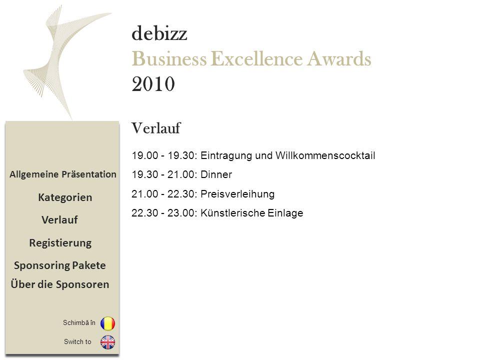 Sponsoring Pakete Registierung Verlauf Allgemeine Präsentation debizz Business Excellence Awards 2010 19.00 - 19.30: Eintragung und Willkommenscocktail 19.30 - 21.00: Dinner 21.00 - 22.30: Preisverleihung 22.30 - 23.00: Künstlerische Einlage Verlauf Schimbă în Switch to Kategorien Über die Sponsoren