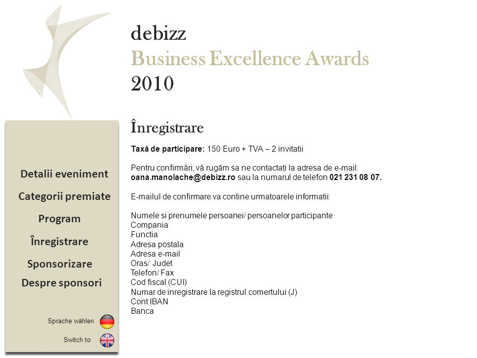 Sponsorizare Înregistrare Program Detalii eveniment debizz Business Excellence Awards 2010 Taxă de participare: 150 Euro + TVA – 2 invitatii Pentru confirmări, vă rugăm sa ne contactaţi la adresa de e-mail: oana.manolache@debizz.ro sau la numarul de telefon 021 231 08 07.