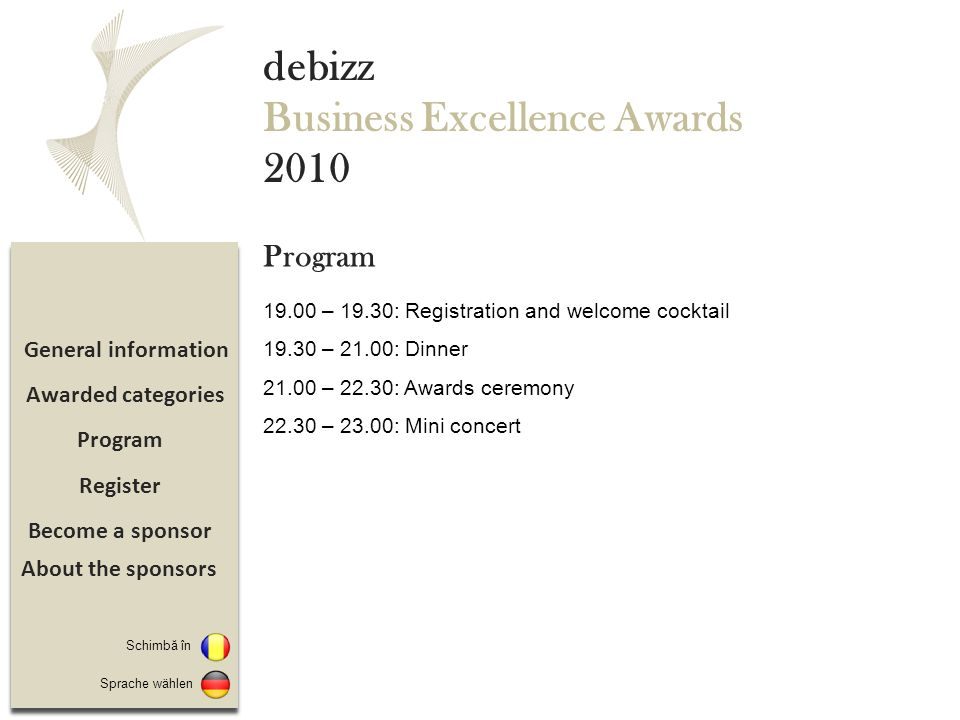 Become a sponsor Register Program General information debizz Business Excellence Awards 2010 19.00 – 19.30: Registration and welcome cocktail 19.30 –