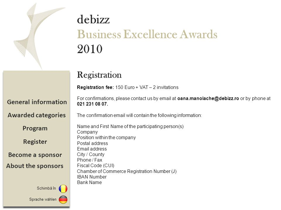 Become a sponsor Register Program General information debizz Business Excellence Awards 2010 Registration fee: 150 Euro + VAT – 2 invitations For confirmations, please contact us by email at oana.manolache@debizz.ro or by phone at 021 231 08 07.