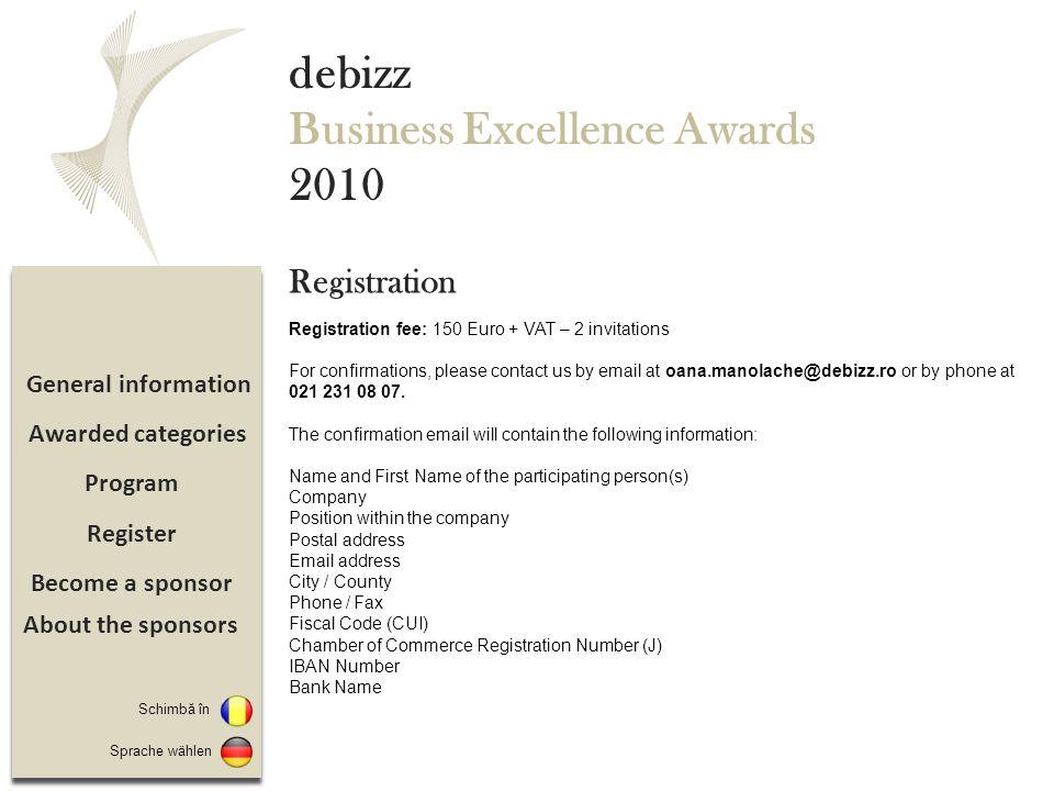 Sponsorizare Înregistrare Program Detalii eveniment debizz Business Excellence Awards 2010 19.00 – 19.30: Inregistrare si welcome cocktail 19.30 – 21.00: Cina 21.00 – 22.30: Decernarea premiilor 22.30 – 23.00: Moment artistic Categorii premiate Program Switch to Sprache wählen Despre sponsori