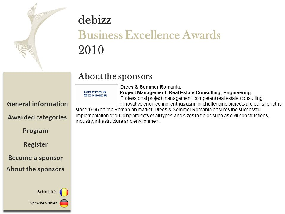 Become a sponsor Register Program General information debizz Business Excellence Awards 2010 Schimbă în Awarded categories About the sponsors Sprache wählen About the sponsors Drees & Sommer Romania: Project Management, Real Estate Consulting, Engineering Professional project management, competent real estate consulting, innovative engineering: enthusiasm for challenging projects are our strengths since 1996 on the Romanian market.