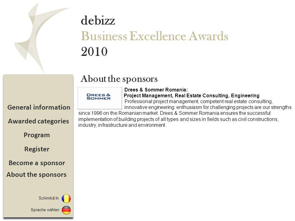 Sponsorizare Înregistrare Program Detalii eveniment debizz Business Excellence Awards 2010 Pachet Premium Sponsor - 4000 EUR Beneficii: 10 invitatii gratuite Logo pe toate materialele de promovare a evenimentului Banner in sala in car va avea loc evenimentul 1/1 pagina publicitara in revista Debizz Leaderboard banner pe www.debizz.ro timp de 1 luna Prezentarea ca sponsori principali ai unei categorii la alegere (inainte de anuntarea castigatorului, se va face o scurta prezentare video a companiei-sponsor si un reprezentant al companiei-sponsor va inmana premiul la categoria respectiva) 1/1 pagina publicitara in brosura- program de prezentare a evenimentului ce va fi distribuita tuturor invitatilor Scurta prezentare a companiei pe microsite-ul dedicat evenimentului Materiale de promovare/ prezentare distribuite tuturor participantilor la eveniment Follow up Pachet Supporting Sponsor - 2000 EUR Beneficii: 4 invitatii la eveniment Logo pe toate materialele de promovare a evenimentului 1/2 pagina publicitara in revista Debizz Banner standard pe www.debizz.ro timp de 1 luna Scurta prezentare a companiei pe microsite-ul dedicat evenimentului Materiale de promovare/ prezentare distribuite tuturor participantilor la eveniment Follow up Categorii premiate Sponsorizare Switch to Sprache wählen Despre sponsori