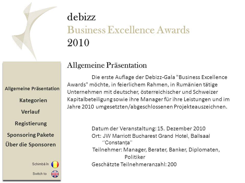 Sponsoring Pakete Registierung Verlauf Allgemeine Präsentation debizz Business Excellence Awards 2010 Die erste Auflage der Debizz-Gala Business Excellence Awards möchte, in feierlichem Rahmen, in Rumänien tätige Unternehmen mit deutscher, österreichischer und Schweizer Kapitalbeteiligung sowie ihre Manager für ihre Leistungen und im Jahre 2010 umgesetzten/abgeschlossenen Projekteauszeichnen.