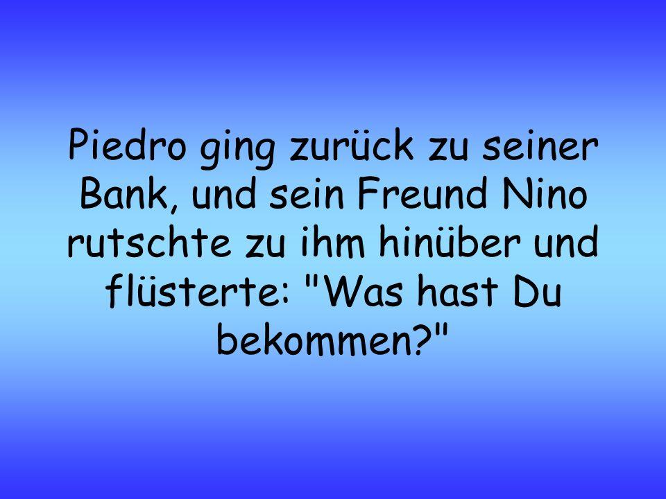 Piedro ging zurück zu seiner Bank, und sein Freund Nino rutschte zu ihm hinüber und flüsterte: