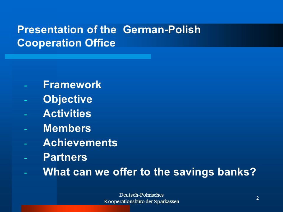 Deutsch-Polnisches Kooperationsbüro der Sparkassen 2 - Framework - Objective - Activities - Members - Achievements - Partners - What can we offer to the savings banks.