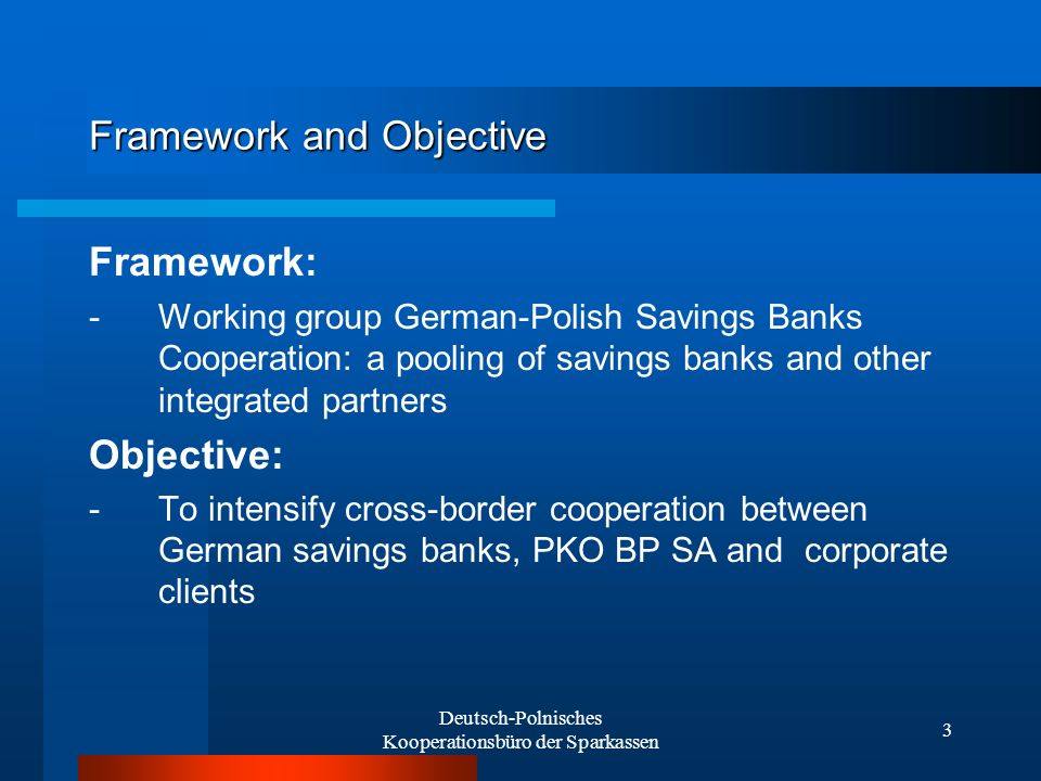Deutsch-Polnisches Kooperationsbüro der Sparkassen 4 Activities - Advising and supporting cross-border business ventures (together with savings banks and external partners) - Cooperating with member savings banks and PKO BP SA - Informing and advising German savings banks on the Polish market