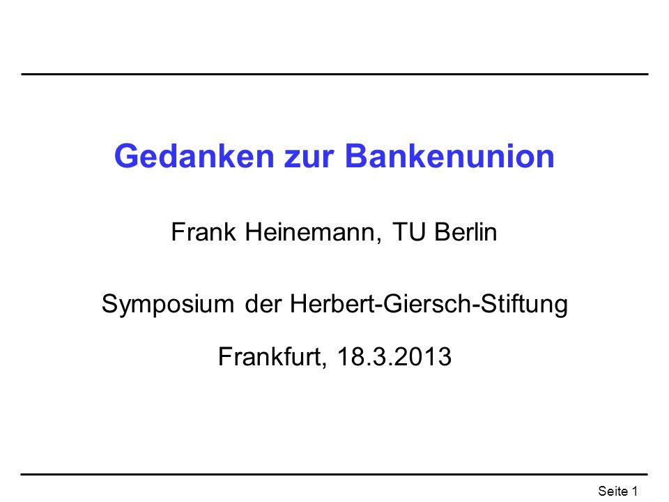 Seite 1 Gedanken zur Bankenunion Frank Heinemann, TU Berlin Symposium der Herbert-Giersch-Stiftung Frankfurt, 18.3.2013