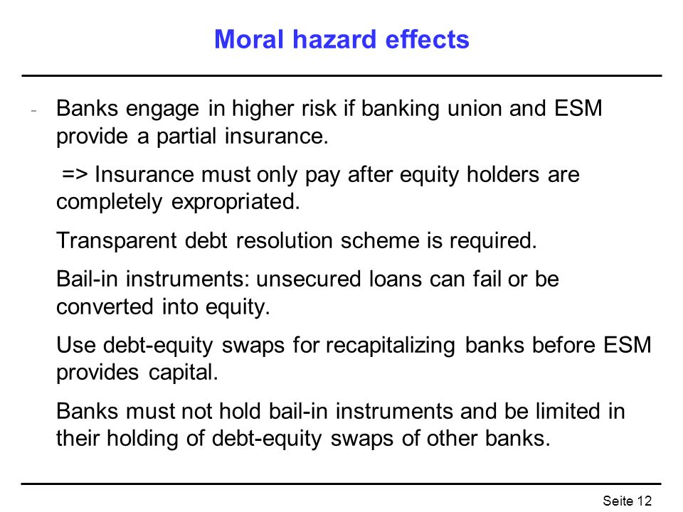 Seite 12 Moral hazard effects - Banks engage in higher risk if banking union and ESM provide a partial insurance.