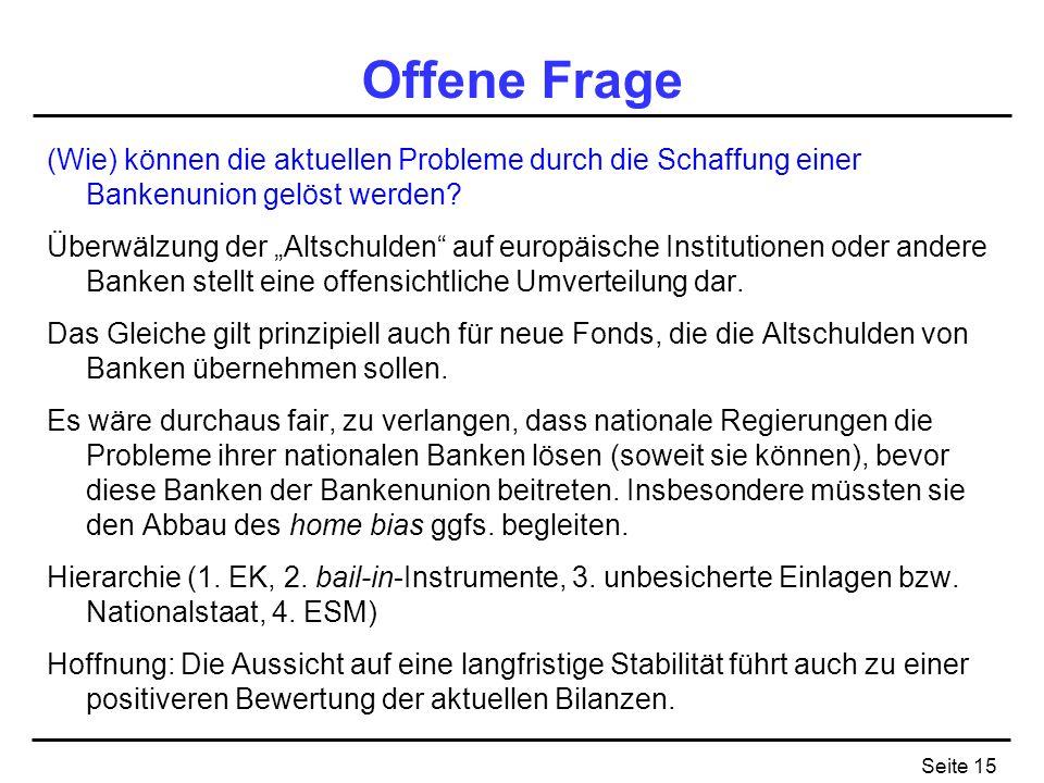 Seite 15 Offene Frage (Wie) können die aktuellen Probleme durch die Schaffung einer Bankenunion gelöst werden? Überwälzung der Altschulden auf europäi
