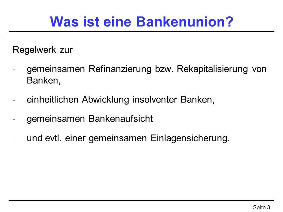 Seite 3 Was ist eine Bankenunion? Regelwerk zur - gemeinsamen Refinanzierung bzw. Rekapitalisierung von Banken, - einheitlichen Abwicklung insolventer
