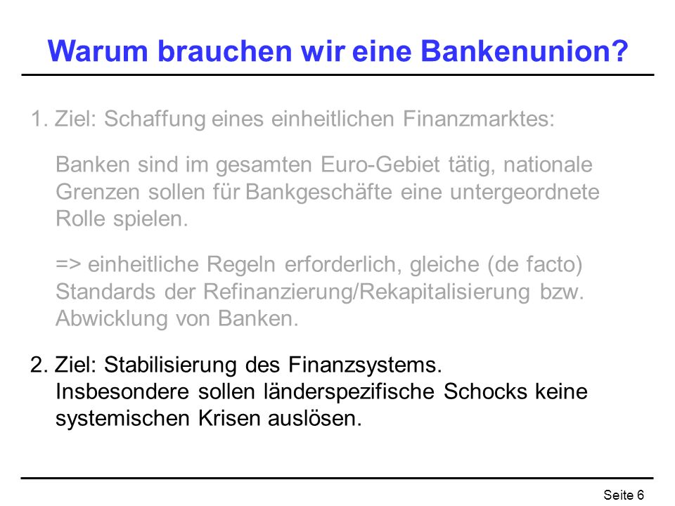 Seite 6 Warum brauchen wir eine Bankenunion? 1. Ziel: Schaffung eines einheitlichen Finanzmarktes: Banken sind im gesamten Euro-Gebiet tätig, national