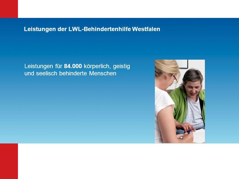 Leistungen der LWL-Behindertenhilfe Westfalen Leistungen für 84.000 körperlich, geistig und seelisch behinderte Menschen