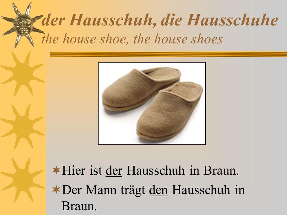 der Hausschuh, die Hausschuhe the house shoe, the house shoes Hier ist der Hausschuh in Braun. Der Mann trägt den Hausschuh in Braun.