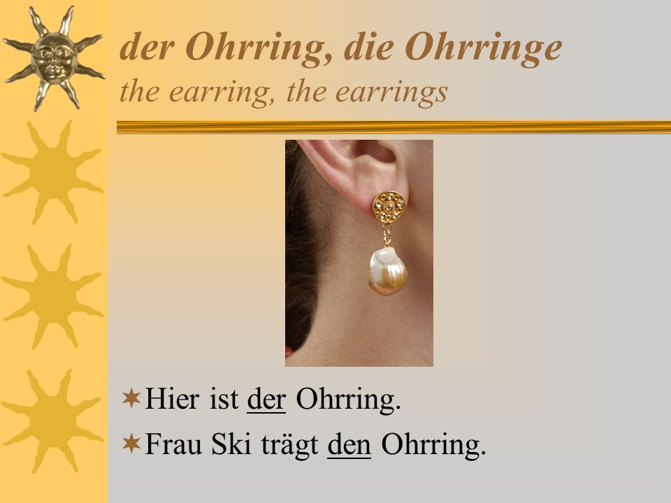 der Ohrring, die Ohrringe the earring, the earrings Hier ist der Ohrring. Frau Ski trägt den Ohrring.
