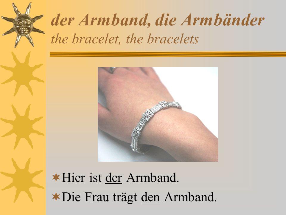der Armband, die Armbänder the bracelet, the bracelets Hier ist der Armband. Die Frau trägt den Armband.