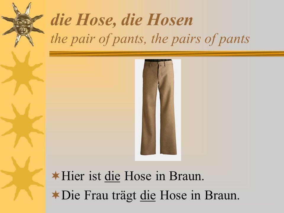 die Hose, die Hosen the pair of pants, the pairs of pants Hier ist die Hose in Braun. Die Frau trägt die Hose in Braun.