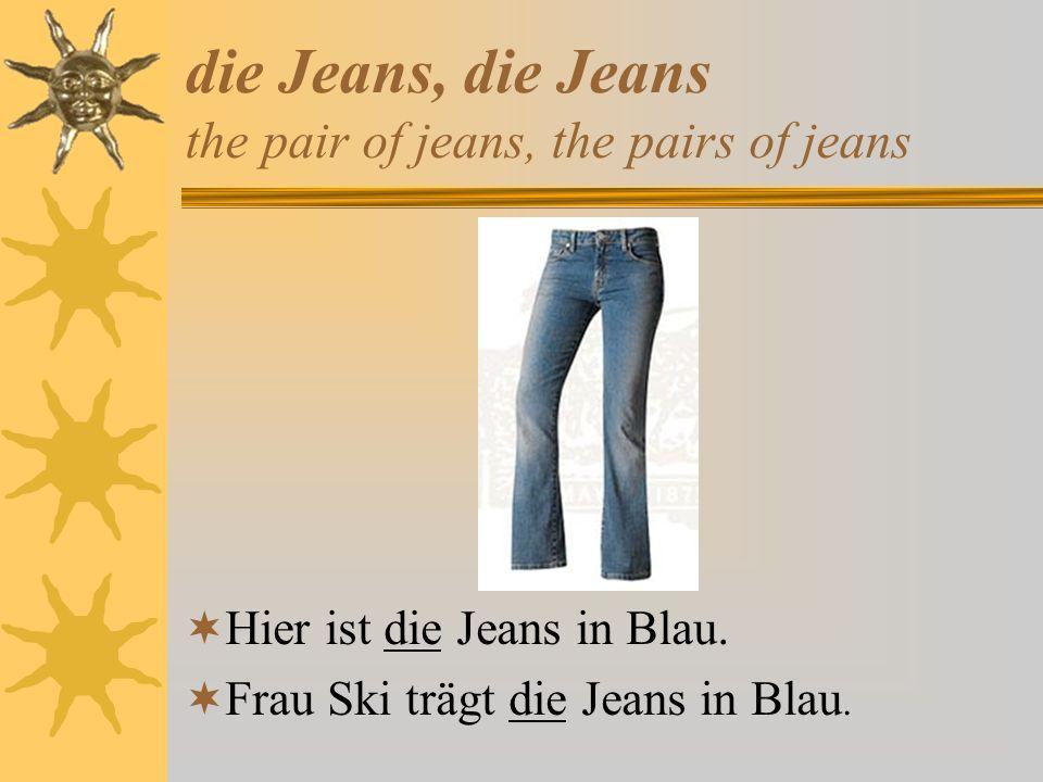die Jeans, die Jeans the pair of jeans, the pairs of jeans Hier ist die Jeans in Blau. Frau Ski trägt die Jeans in Blau.