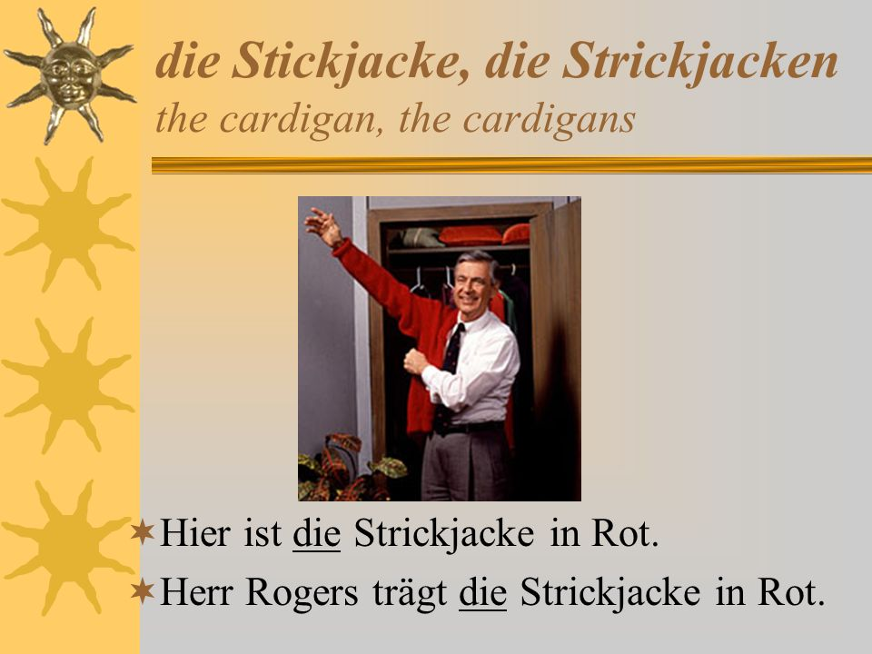 die Stickjacke, die Strickjacken the cardigan, the cardigans Hier ist die Strickjacke in Rot. Herr Rogers trägt die Strickjacke in Rot.