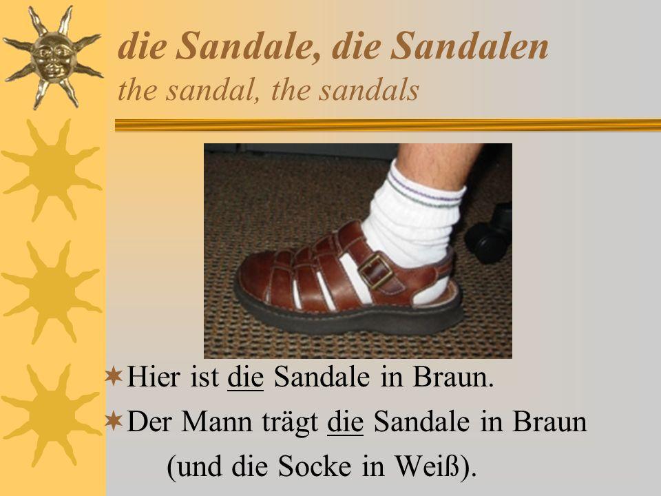 die Sandale, die Sandalen the sandal, the sandals Hier ist die Sandale in Braun. Der Mann trägt die Sandale in Braun (und die Socke in Weiß).