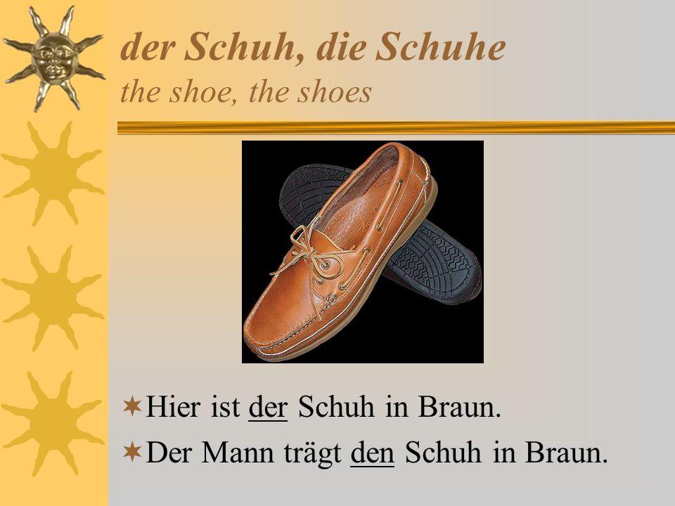 der Schuh, die Schuhe the shoe, the shoes Hier ist der Schuh in Braun. Der Mann trägt den Schuh in Braun.