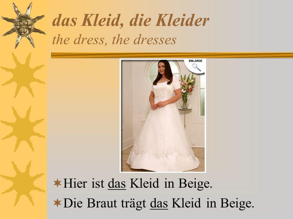 das Kleid, die Kleider the dress, the dresses Hier ist das Kleid in Beige. Die Braut trägt das Kleid in Beige.