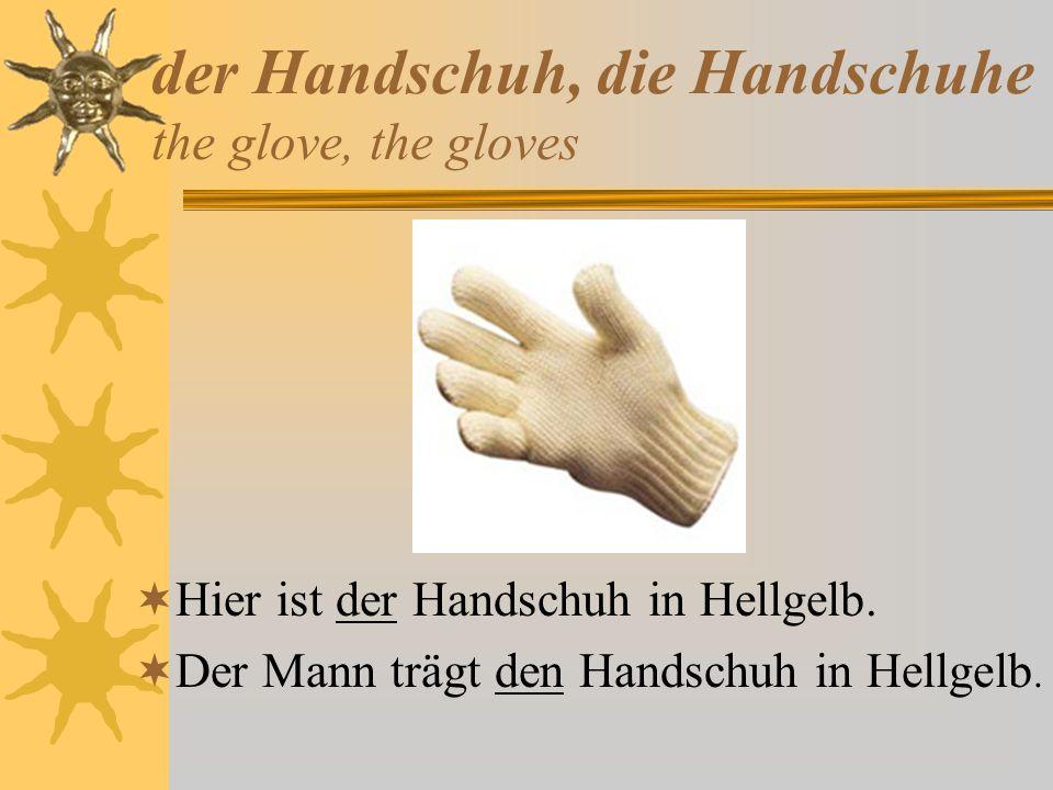 der Handschuh, die Handschuhe the glove, the gloves Hier ist der Handschuh in Hellgelb. Der Mann trägt den Handschuh in Hellgelb.