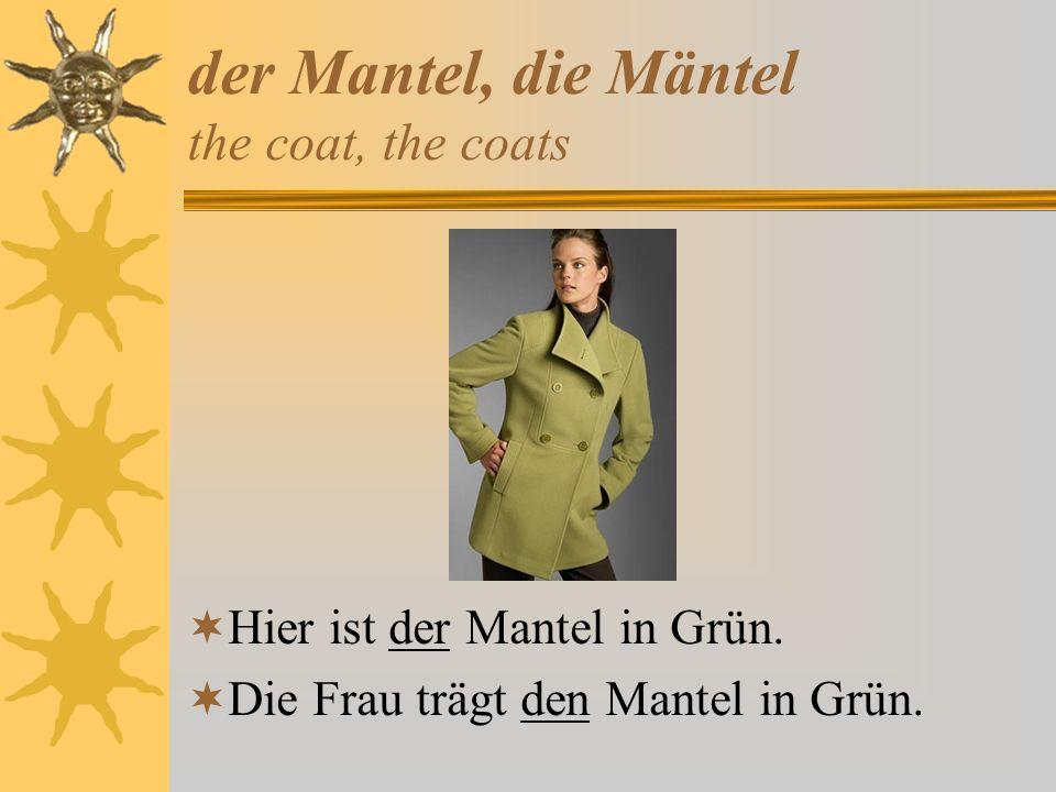 der Mantel, die Mäntel the coat, the coats Hier ist der Mantel in Grün.