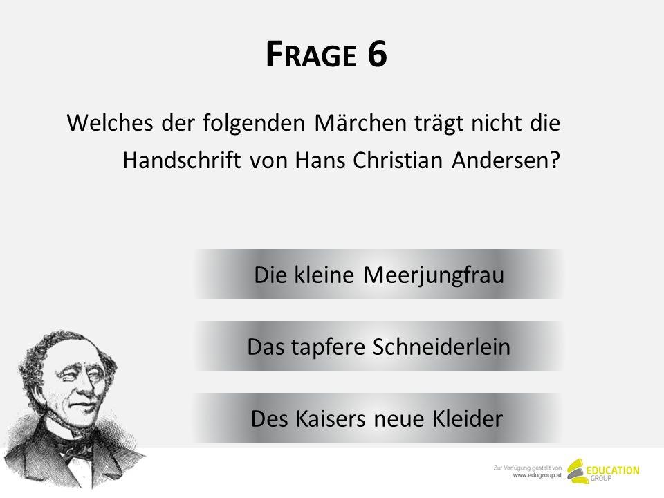 F RAGE 6 Die kleine Meerjungfrau Welches der folgenden Märchen trägt nicht die Handschrift von Hans Christian Andersen.