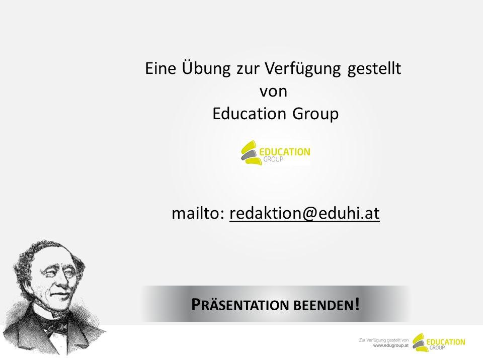 Eine Übung zur Verfügung gestellt von Education Group mailto: redaktion@eduhi.atredaktion@eduhi.at P RÄSENTATION BEENDEN !