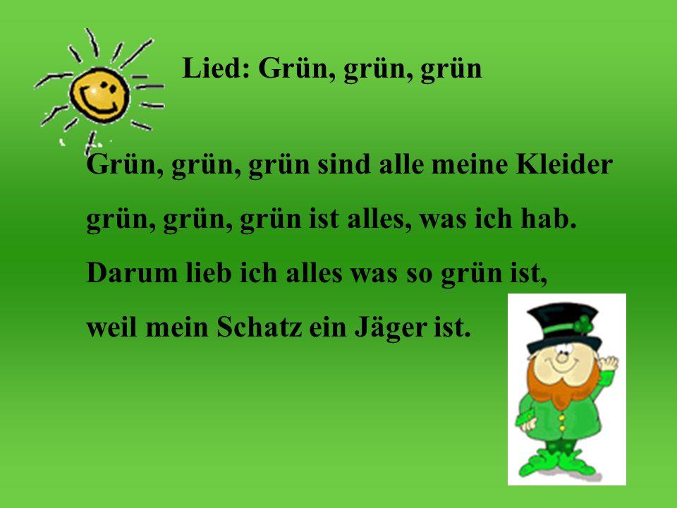 Lied: Grün, grün, grün Grün, grün, grün sind alle meine Kleider grün, grün ist alles, was ich hab. Darum lieb ich alles was so grün ist, weil mein Sch