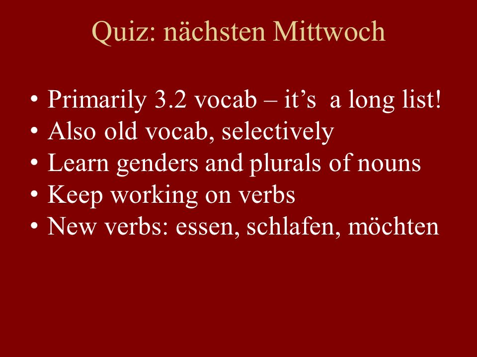 Quiz: nächsten Mittwoch Primarily 3.2 vocab – its a long list! Also old vocab, selectively Learn genders and plurals of nouns Keep working on verbs Ne