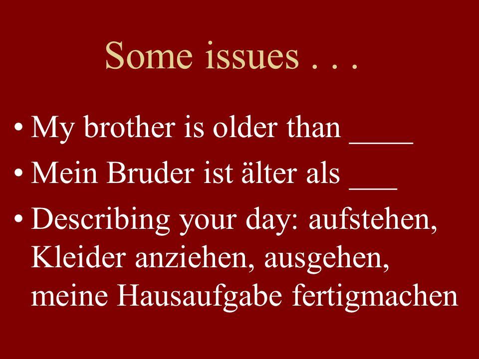 Some issues... My brother is older than ____ Mein Bruder ist älter als ___ Describing your day: aufstehen, Kleider anziehen, ausgehen, meine Hausaufga