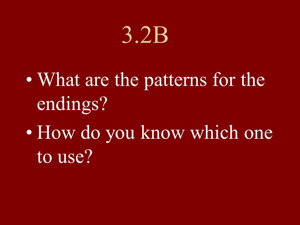 3.2B What are the patterns for the endings? How do you know which one to use?