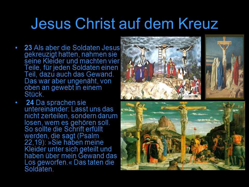 Jesus Christ auf dem Kreuz 23 Als aber die Soldaten Jesus gekreuzigt hatten, nahmen sie seine Kleider und machten vier Teile, für jeden Soldaten einen