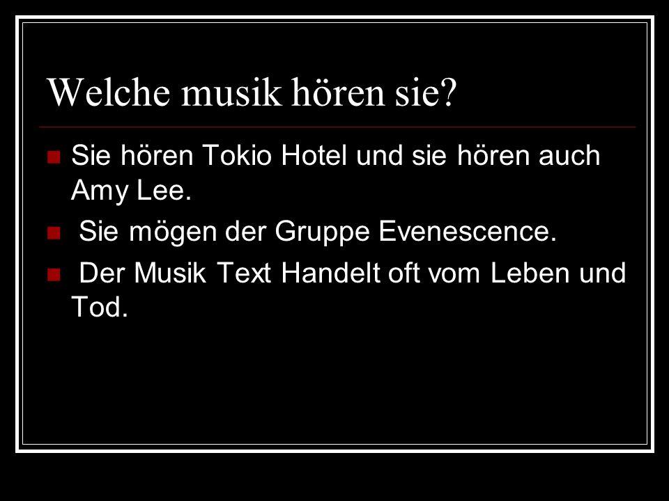 Welche musik hören sie? Sie hören Tokio Hotel und sie hören auch Amy Lee. Sie mögen der Gruppe Evenescence. Der Musik Text Handelt oft vom Leben und T