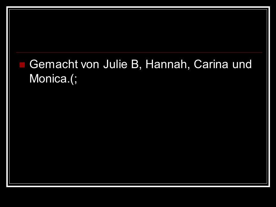 Gemacht von Julie B, Hannah, Carina und Monica.(;