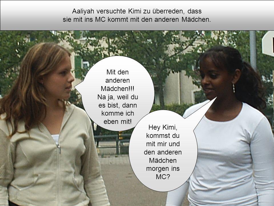 Aaliyah versuchte Kimi zu überreden, dass sie mit ins MC kommt mit den anderen Mädchen. Mit den anderen Mädchen!!! Na ja, weil du es bist, dann komme