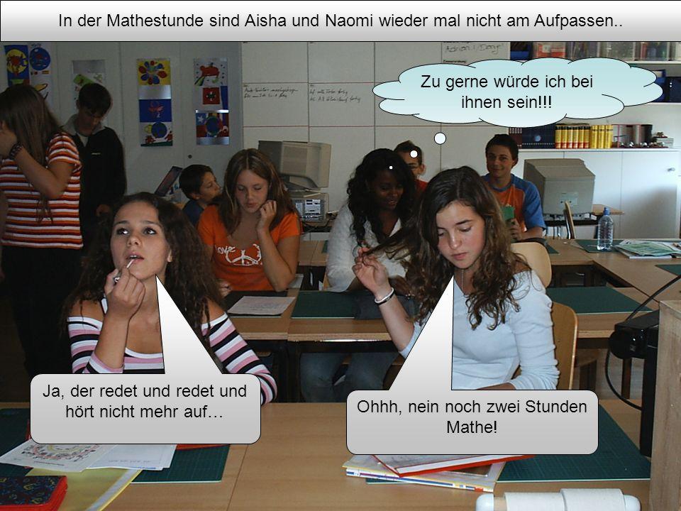 In der Mathestunde sind Aisha und Naomi wieder mal nicht am Aufpassen.. Zu gerne würde ich bei ihnen sein!!! Ohhh, nein noch zwei Stunden Mathe! Ja, d