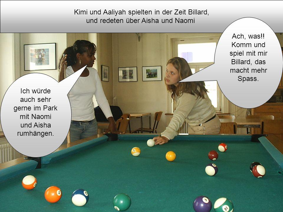 Kimi und Aaliyah spielten in der Zeit Billard, und redeten über Aisha und Naomi Ich würde auch sehr gerne im Park mit Naomi und Aisha rumhängen. Ach,