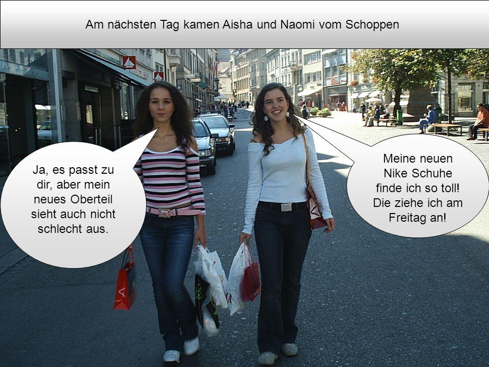 Am nächsten Tag kamen Aisha und Naomi vom Schoppen Ja, es passt zu dir, aber mein neues Oberteil sieht auch nicht schlecht aus. Meine neuen Nike Schuh