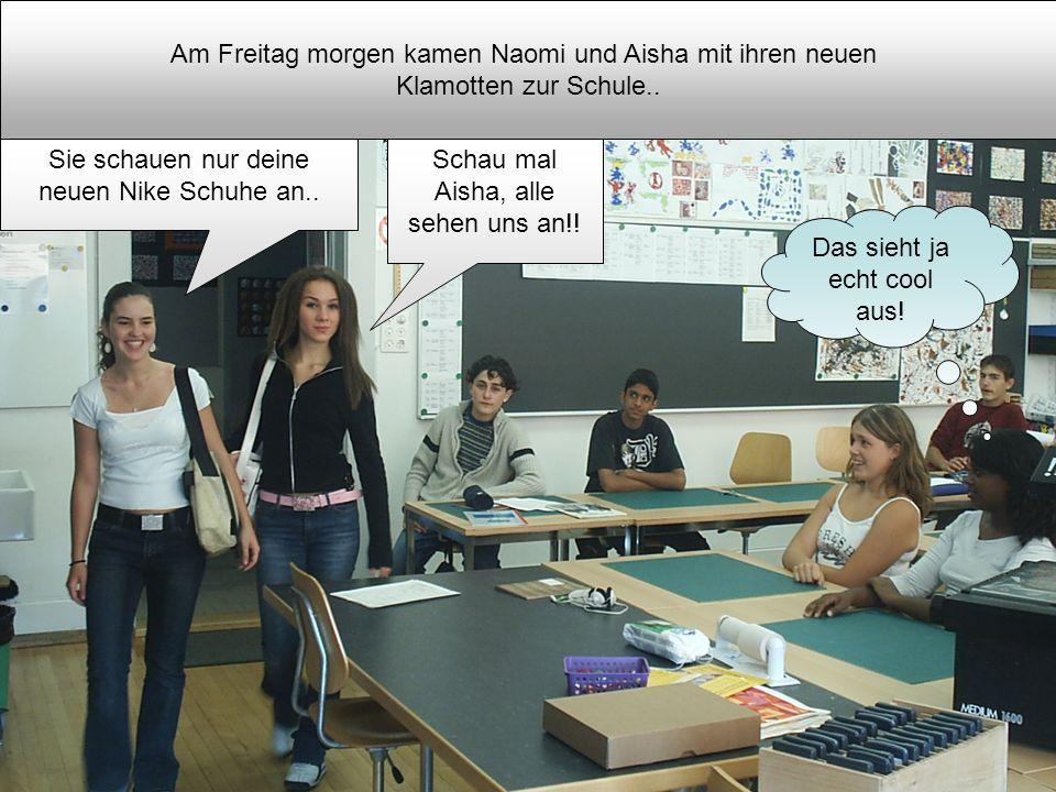 Am Freitag morgen kamen Naomi und Aisha mit ihren neuen Klamotten zur Schule.. Schau mal Aisha, alle sehen uns an!! Sie schauen nur deine neuen Nike S