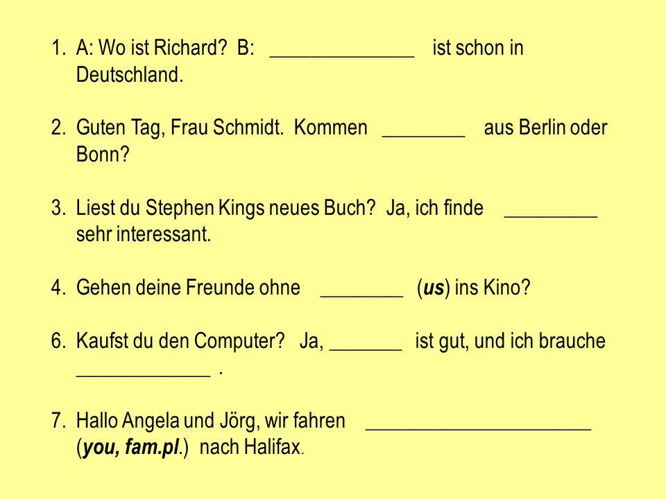 1.A: Wo ist Richard? B: ______________ ist schon in Deutschland. 2.Guten Tag, Frau Schmidt. Kommen ________ aus Berlin oder Bonn? 3.Liest du Stephen K