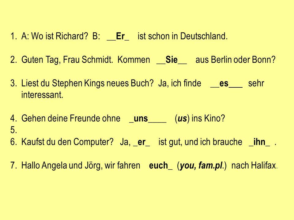 1.A: Wo ist Richard? B: __ Er _ ist schon in Deutschland. 2.Guten Tag, Frau Schmidt. Kommen __ Sie __ aus Berlin oder Bonn? 3.Liest du Stephen Kings n