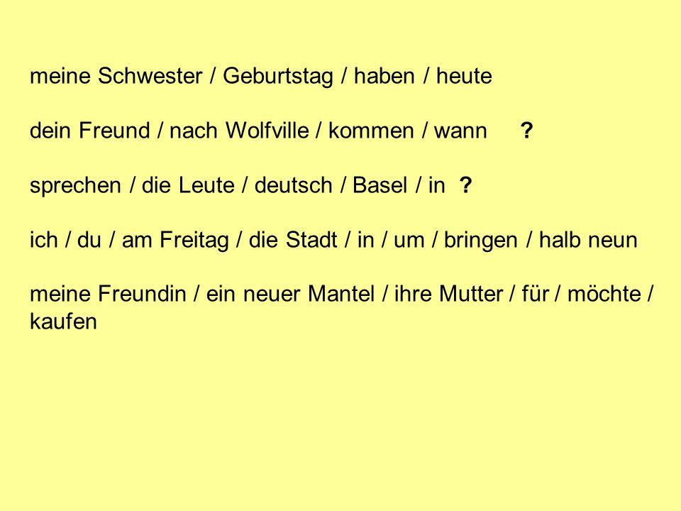 meine Schwester / Geburtstag / haben / heute dein Freund / nach Wolfville / kommen / wann ? sprechen / die Leute / deutsch / Basel / in ? ich / du / a