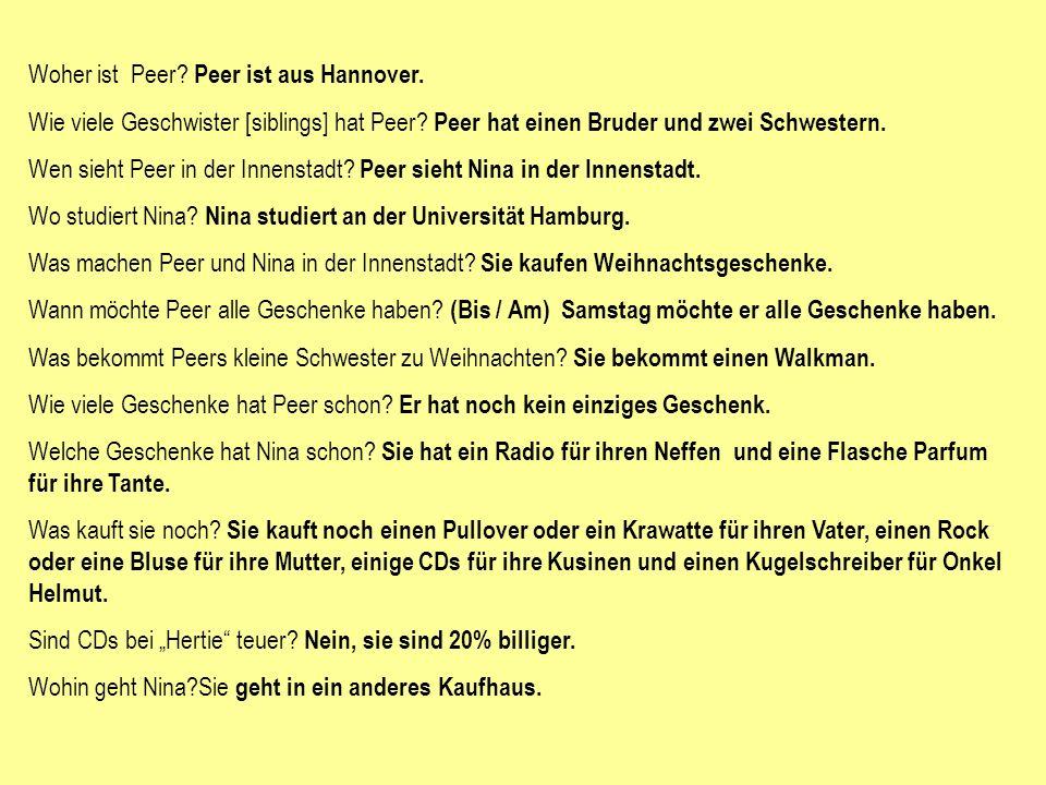 Woher ist Peer? Peer ist aus Hannover. Wie viele Geschwister [siblings] hat Peer? Peer hat einen Bruder und zwei Schwestern. Wen sieht Peer in der Inn