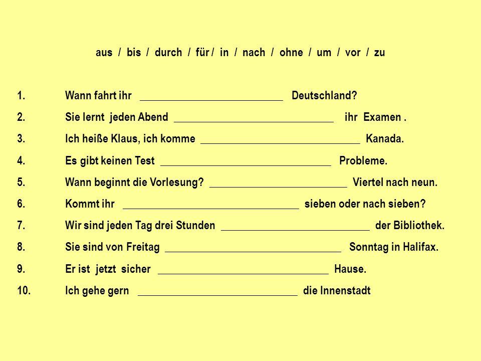 aus / bis / durch / für / in / nach / ohne / um / vor / zu 1.Wann fahrt ihr __________________________ Deutschland.