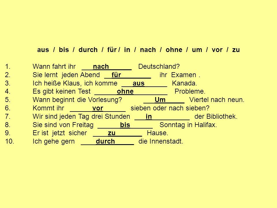 aus / bis / durch / für / in / nach / ohne / um / vor / zu 1.Wann fahrt ihr ___nach______ Deutschland? 2.Sie lernt jeden Abend __für________ ihr Exame